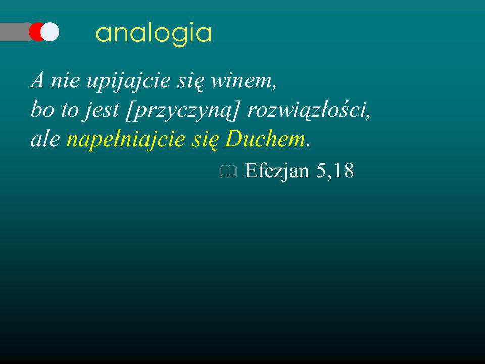 analogia A nie upijajcie się winem, bo to jest [przyczyną] rozwiązłości, ale napełniajcie się Duchem.